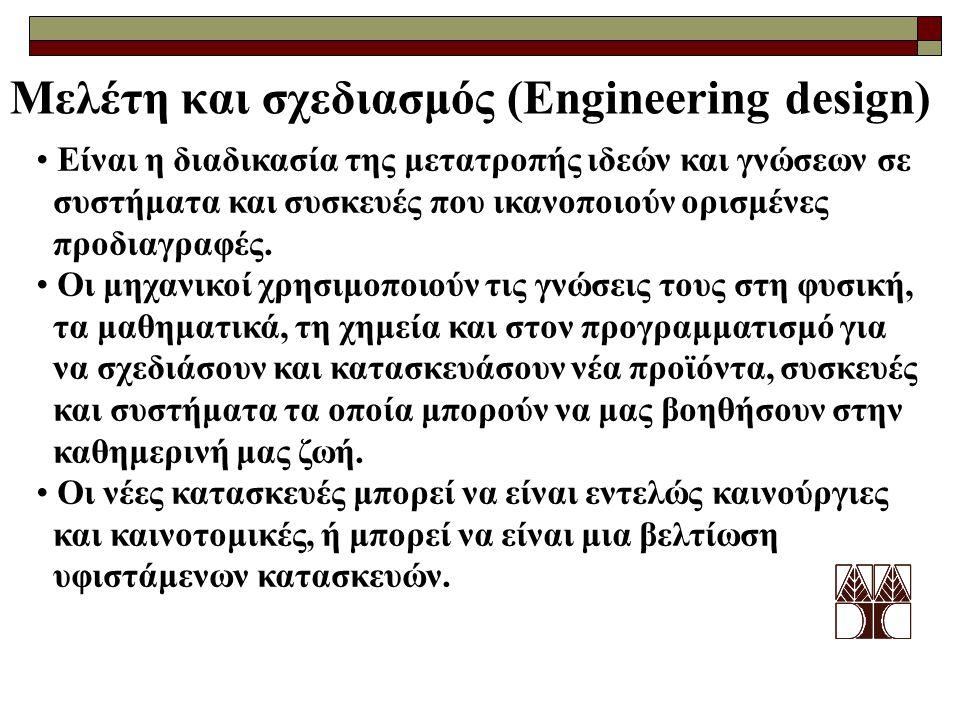 Μελέτη και σχεδιασμός (Engineering design) • Είναι η διαδικασία της μετατροπής ιδεών και γνώσεων σε συστήματα και συσκευές που ικανοποιούν ορισμένες προδιαγραφές.