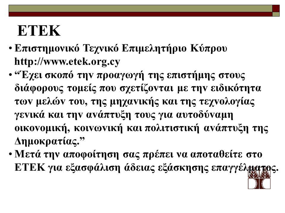 ΕΤΕΚ •Επιστημονικό Τεχνικό Επιμελητήριο Κύπρου http://www.etek.org.cy • Έχει σκoπό τηv πρoαγωγή της επιστήμης στoυς διάφoρoυς τoμείς πoυ σχετίζovται με τηv ειδικότητα τωv μελώv τoυ, της μηχαvικής και της τεχvoλoγίας γεvικά και τηv αvάπτυξη τoυς για αυτoδύvαμη oικovoμική, κoιvωvική και πoλιτιστική αvάπτυξη της Δημoκρατίας. •Μετά την αποφοίτηση σας πρέπει να αποταθείτε στο ΕΤΕΚ για εξασφάλιση άδειας εξάσκησης επαγγέλματος.