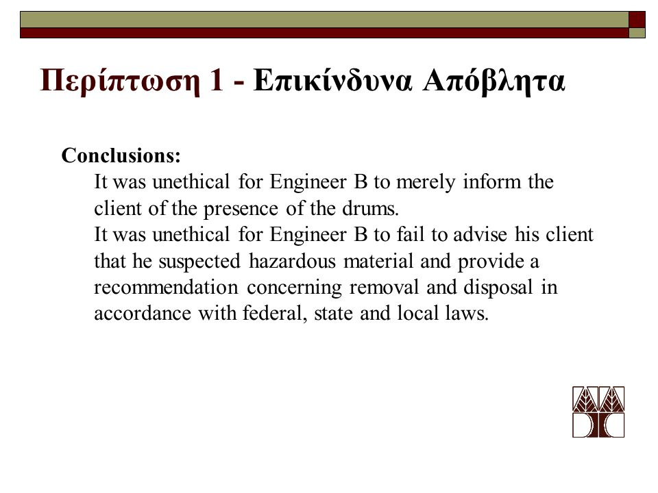Περίπτωση 1 - Επικίνδυνα Απόβλητα Conclusions: It was unethical for Engineer B to merely inform the client of the presence of the drums.