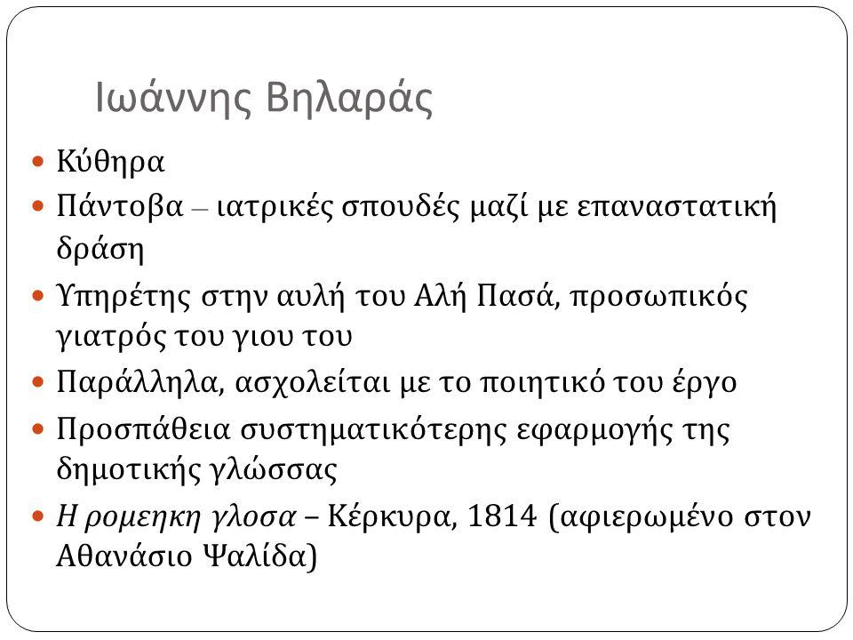  Κύθηρα  Πάντοβα – ιατρικές σπουδές μαζί με επαναστατική δράση  Υπηρέτης στην αυλή του Αλή Πασά, προσωπικός γιατρός του γιου του  Παράλληλα, ασχολείται με το ποιητικό του έργο  Προσπάθεια συστηματικότερης εφαρμογής της δημοτικής γλώσσας  Η ρομεηκη γλοσα – Κέρκυρα, 1814 ( αφιερωμένο στον Αθανάσιο Ψαλίδα )