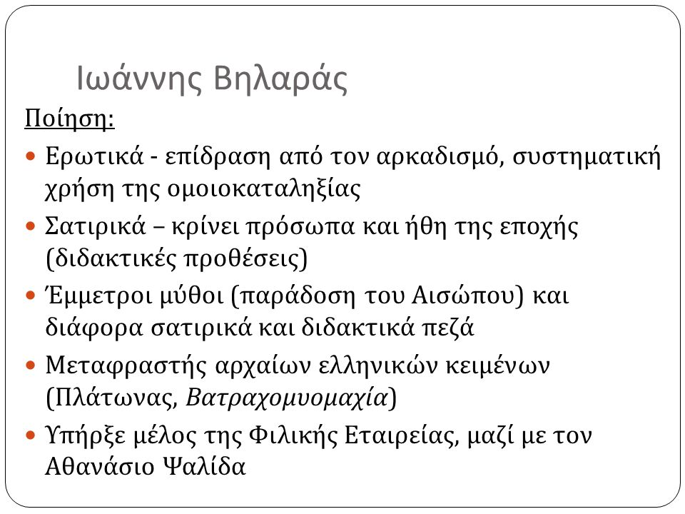 Ιωάννης Βηλαράς Ποίηση :  Ερωτικά - επίδραση από τον αρκαδισμό, συστηματική χρήση της ομοιοκαταληξίας  Σατιρικά – κρίνει πρόσωπα και ήθη της εποχής