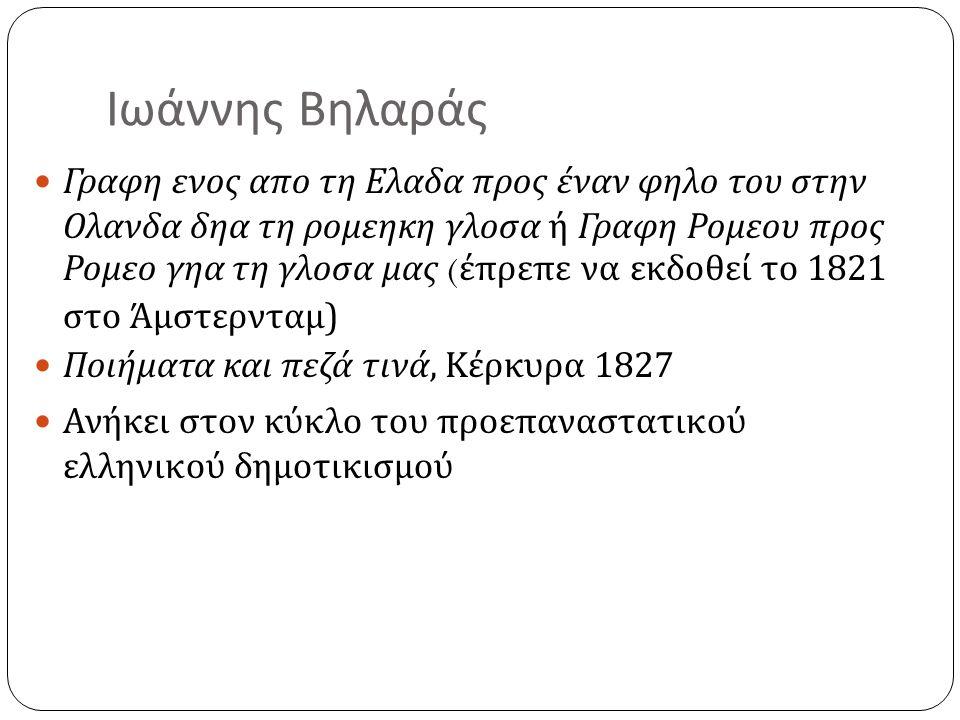 Ιωάννης Βηλαράς  Γραφη ενος απο τη Ελαδα προς έναν φηλο του στην Ολανδα δηα τη ρομεηκη γλοσα ή Γραφη Ρομεου προς Ρομεο γηα τη γλοσα μας ( έπρεπε να εκδοθεί το 1821 στο Άμστερνταμ )  Ποιήματα και πεζά τινά, Κέρκυρα 1827  Ανήκει στον κύκλο του προεπαναστατικού ελληνικού δημοτικισμού
