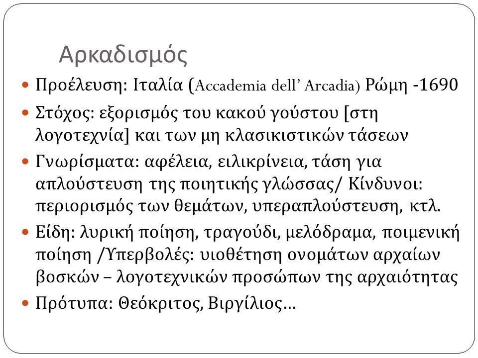 Αρκαδισμός  Προέλευση : Ιταλία (Accademia dell' Arcadia) Ρώμη -1690  Στόχος : εξορισμός του κακού γούστου [ στη λογοτεχνία ] και των μη κλασικιστικώ