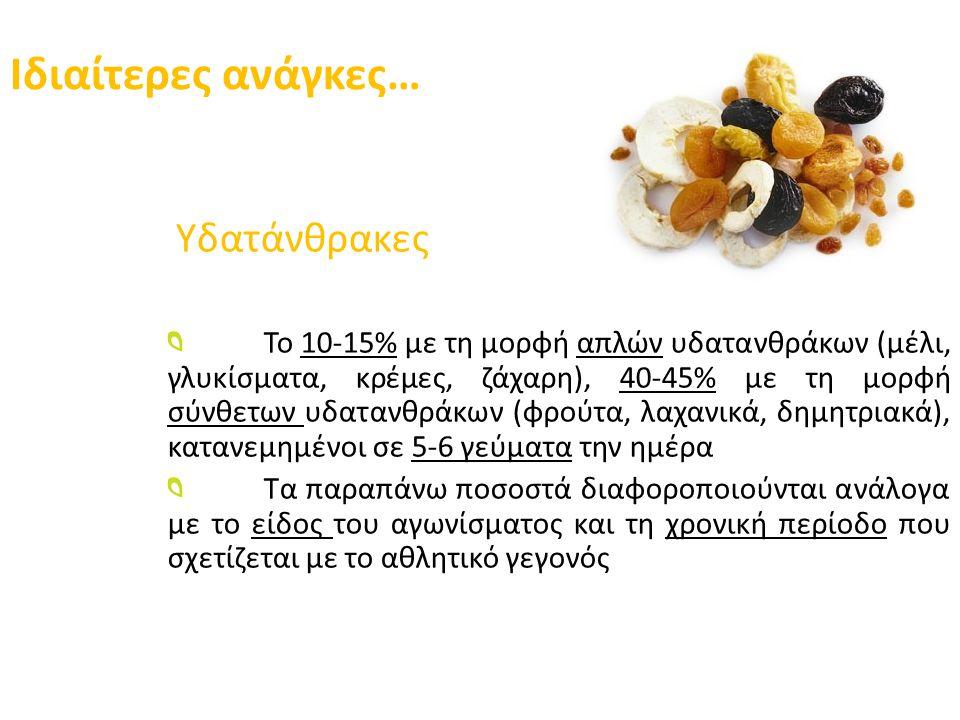 Ιδιαίτερες ανάγκες… Υδατάνθρακες Το 10-15% με τη μορφή απλών υδατανθράκων (μέλι, γλυκίσματα, κρέμες, ζάχαρη), 40-45% με τη μορφή σύνθετων υδατανθράκων (φρούτα, λαχανικά, δημητριακά), κατανεμημένοι σε 5-6 γεύματα την ημέρα Τα παραπάνω ποσοστά διαφοροποιούνται ανάλογα με το είδος του αγωνίσματος και τη χρονική περίοδο που σχετίζεται με το αθλητικό γεγονός