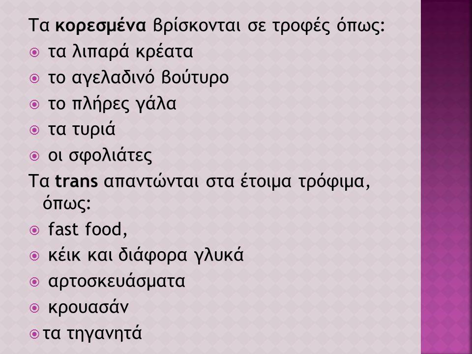 Τα κορεσμένα βρίσκονται σε τροφές όπως:  τα λιπαρά κρέατα  το αγελαδινό βούτυρο  το πλήρες γάλα  τα τυριά  οι σφολιάτες Τα trans απαντώνται στα έ