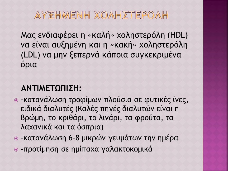 Μας ενδιαφέρει η «καλή» χοληστερόλη (HDL) να είναι αυξημένη και η «κακή» χοληστερόλη (LDL) να μην ξεπερνά κάποια συγκεκριμένα όρια ΑΝΤΙΜΕΤΩΠΙΣΗ:  -κα