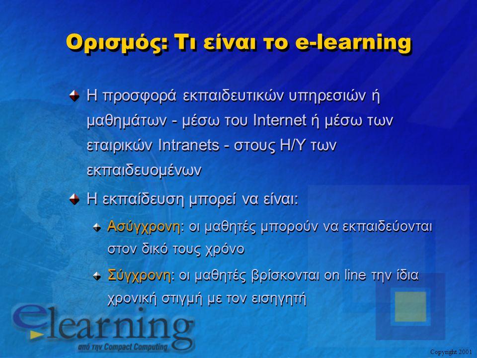 Copyright 2001 E-learning: Βασικά συστατικά Μία ολοκληρωμένη εκπαιδευτική λύση για τον εκπαιδευόμενο οργανισμό (Learning Organization) Βασικά & απαραίτητα συστατικά: Περιεχόμενο – (Content) Πληροφορικής (Technical & End-User Skills) Επιχειρησιακής Ανάπτυξης (Business Skills) Ενδοεπιχειρησιακού Τύπου (Custom Content) Εκπαιδευτικές Υπηρεσίες – (Learning Services) TNA, Custom Content, Consulting, Mentoring, Hosting, Forum, On Line Seminars κλπ.