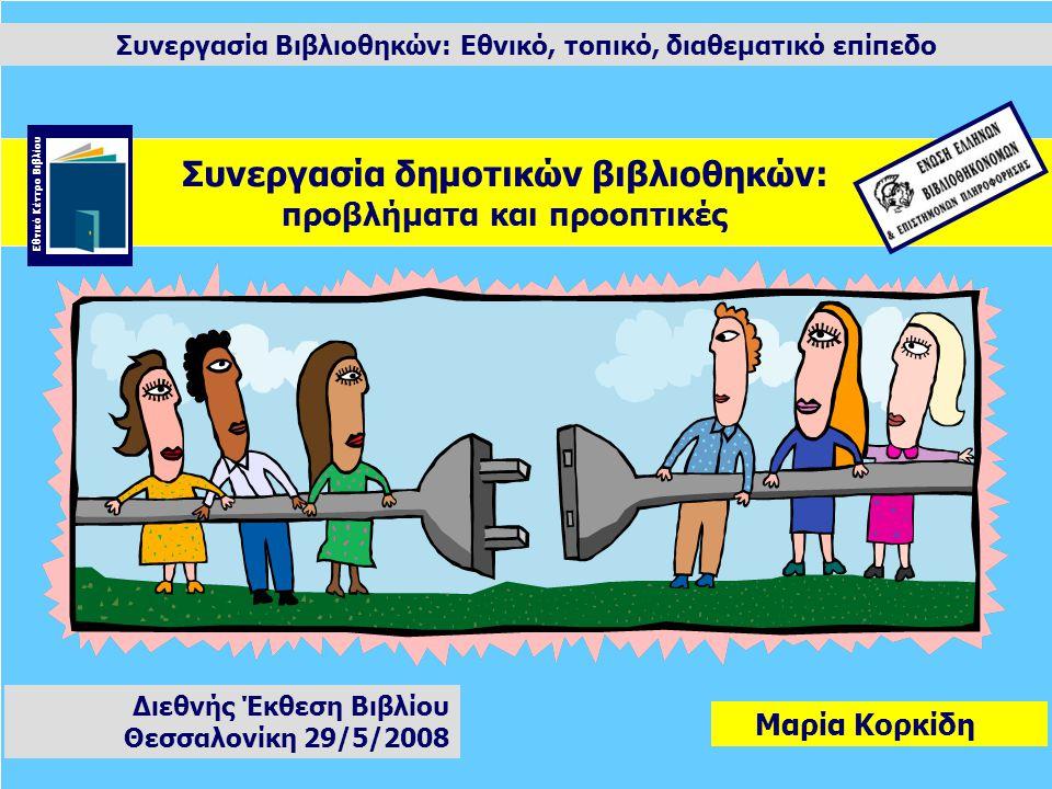 Συνεργασία Βιβλιοθηκών: Εθνικό, τοπικό, διαθεματικό επίπεδο Μαρία Κορκίδη Διεθνής Έκθεση Βιβλίου Θεσσαλονίκη 29/5/2008 Συνεργασία δημοτικών βιβλιοθηκών: προβλήματα και προοπτικές Εθνικό Κέντρο Βιβλίου
