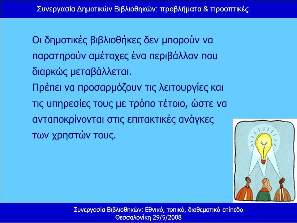 Συνεργασία Δημοτικών Βιβλιοθηκών: προβλήματα & προοπτικές Συνεργασία Βιβλιοθηκών: Εθνικό, τοπικό, διαθεματικό επίπεδο Θεσσαλονίκη 29/5/2008 Οι δημοτικές βιβλιοθήκες δεν μπορούν να παρατηρούν αμέτοχες ένα περιβάλλον που διαρκώς μεταβάλλεται.