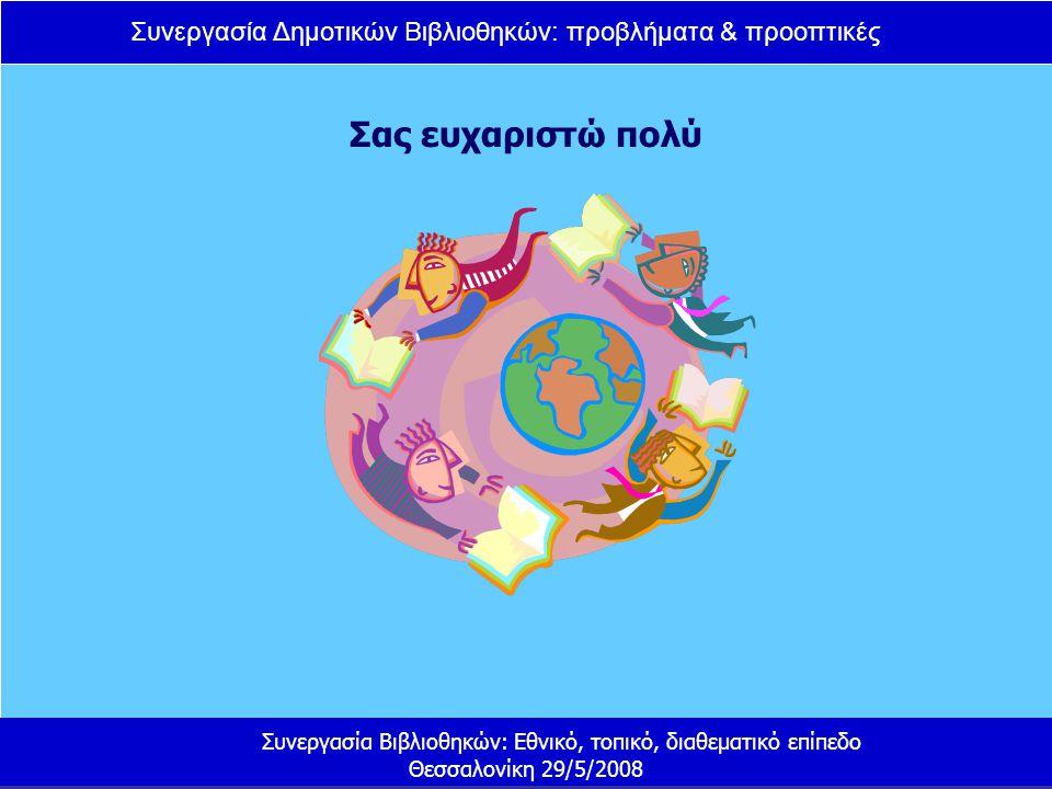 Συνεργασία Δημοτικών Βιβλιοθηκών: προβλήματα & προοπτικές Συνεργασία Βιβλιοθηκών: Εθνικό, τοπικό, διαθεματικό επίπεδο Θεσσαλονίκη 29/5/2008 Σας ευχαριστώ πολύ