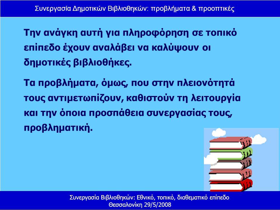 Συνεργασία Δημοτικών Βιβλιοθηκών: προβλήματα & προοπτικές Συνεργασία Βιβλιοθηκών: Εθνικό, τοπικό, διαθεματικό επίπεδο Θεσσαλονίκη 29/5/2008 Δημόσιες βιβλιοθήκες: 46 Δημοτικές βιβλιοθήκες: ; Ανυπαρξία επίσημης, αξιόπιστης και ενημερωμένης λίστας με όλες τις ενεργές βιβλιοθήκες στην Ελλάδα