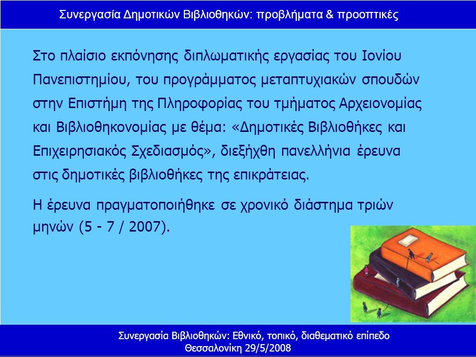 Συνεργασία Δημοτικών Βιβλιοθηκών: προβλήματα & προοπτικές Συνεργασία Βιβλιοθηκών: Εθνικό, τοπικό, διαθεματικό επίπεδο Θεσσαλονίκη 29/5/2008 Στο πλαίσιο εκπόνησης διπλωματικής εργασίας του Ιονίου Πανεπιστημίου, του προγράμματος μεταπτυχιακών σπουδών στην Επιστήμη της Πληροφορίας του τμήματος Αρχειονομίας και Βιβλιοθηκονομίας με θέμα: «Δημοτικές Βιβλιοθήκες και Επιχειρησιακός Σχεδιασμός», διεξήχθη πανελλήνια έρευνα στις δημοτικές βιβλιοθήκες της επικράτειας.