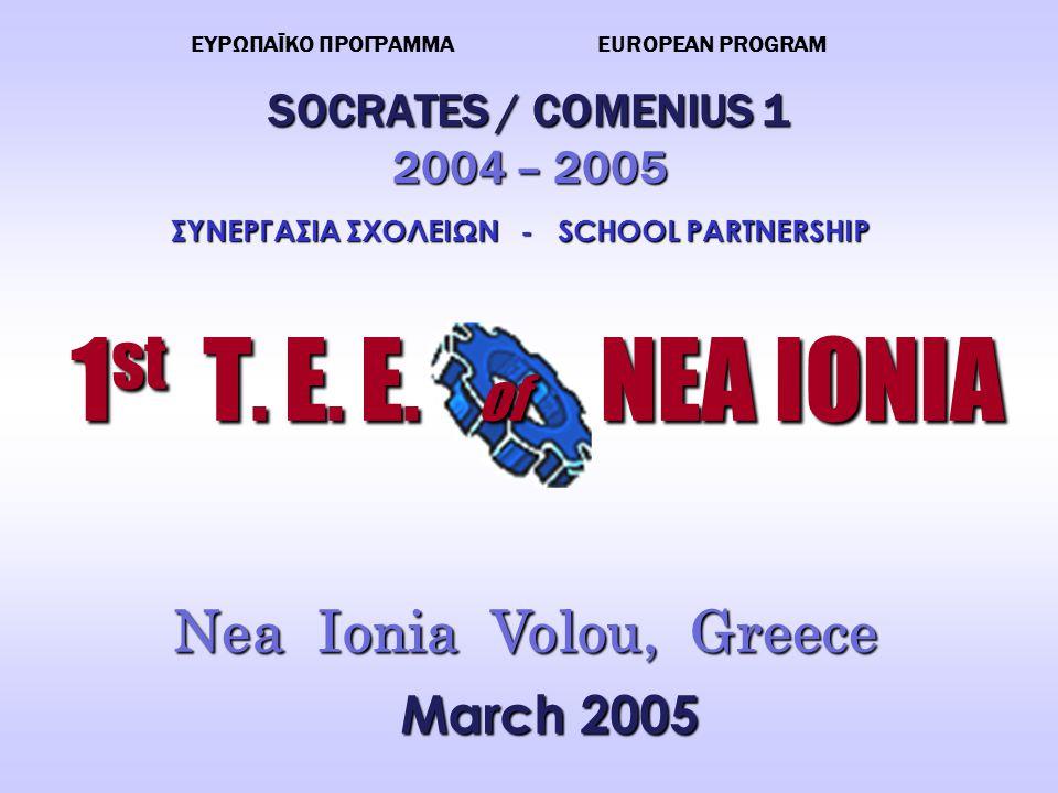 SOCRATES / COMENIUS 1 2004 – 2005 1 st T. E. E. Nea Ionia Volou, Greece of NEA IONIA of NEA IONIA ΕΥΡΩΠΑΪΚΟ ΠΡΟΓΡΑΜΜΑ EUROPEAN PROGRAM ΣΥΝΕΡΓΑΣΙΑ ΣΧΟΛ