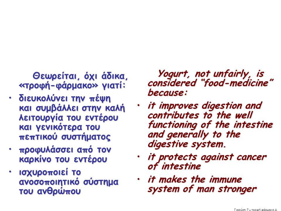 Θεωρείται, όχι άδικα, «τροφή-φάρμακο» γιατί: Θεωρείται, όχι άδικα, «τροφή-φάρμακο» γιατί: •διευκολύνει την πέψη και συμβάλλει στην καλή λειτουργία του εντέρου και γενικότερα του πεπτικού συστήματος •προφυλάσσει από τον καρκίνο του εντέρου •ισχυροποιεί το ανοσοποιητικό σύστημα του ανθρώπου Yogurt, not unfairly, is considered food-medicine because: Yogurt, not unfairly, is considered food-medicine because: •it improves digestion and contributes to the well functioning of the intestine and generally to the digestive system.