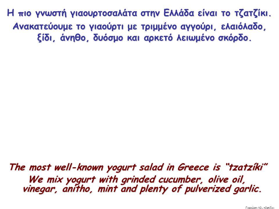 Η πιο γνωστή γιαουρτοσαλάτα στην Ελλάδα είναι το τζατζίκι. Ανακατεύουμε το γιαούρτι με τριμμένο αγγούρι, ελαιόλαδο, ξίδι, άνηθο, δυόσμο και αρκετό λει