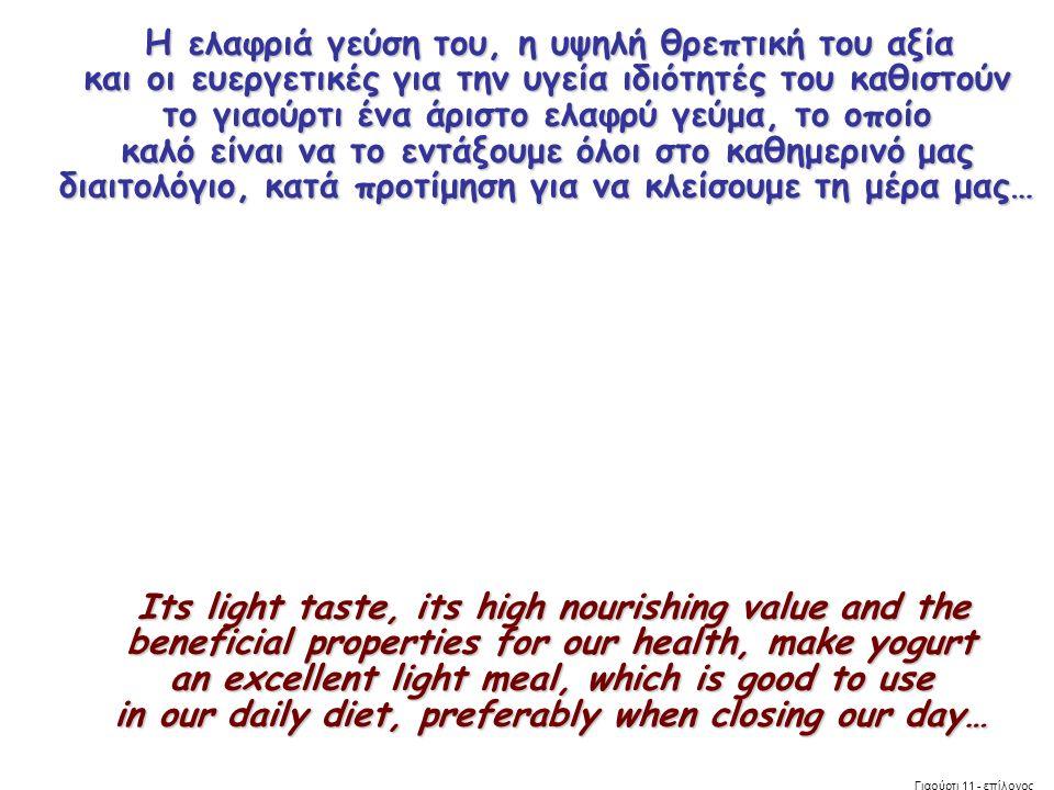 Η ελαφριά γεύση του, η υψηλή θρεπτική του αξία και οι ευεργετικές για την υγεία ιδιότητές του καθιστούν το γιαούρτι ένα άριστο ελαφρύ γεύμα, το οποίο καλό είναι να το εντάξουμε όλοι στο καθημερινό μας διαιτολόγιο, κατά προτίμηση για να κλείσουμε τη μέρα μας… Η ελαφριά γεύση του, η υψηλή θρεπτική του αξία και οι ευεργετικές για την υγεία ιδιότητές του καθιστούν το γιαούρτι ένα άριστο ελαφρύ γεύμα, το οποίο καλό είναι να το εντάξουμε όλοι στο καθημερινό μας διαιτολόγιο, κατά προτίμηση για να κλείσουμε τη μέρα μας… Its light taste, its high nourishing value and the beneficial properties for our health, make yogurt an excellent light meal, which is good to use in our daily diet, preferably when closing our day… Its light taste, its high nourishing value and the beneficial properties for our health, make yogurt an excellent light meal, which is good to use in our daily diet, preferably when closing our day… Γιαούρτι 11 - επίλογος