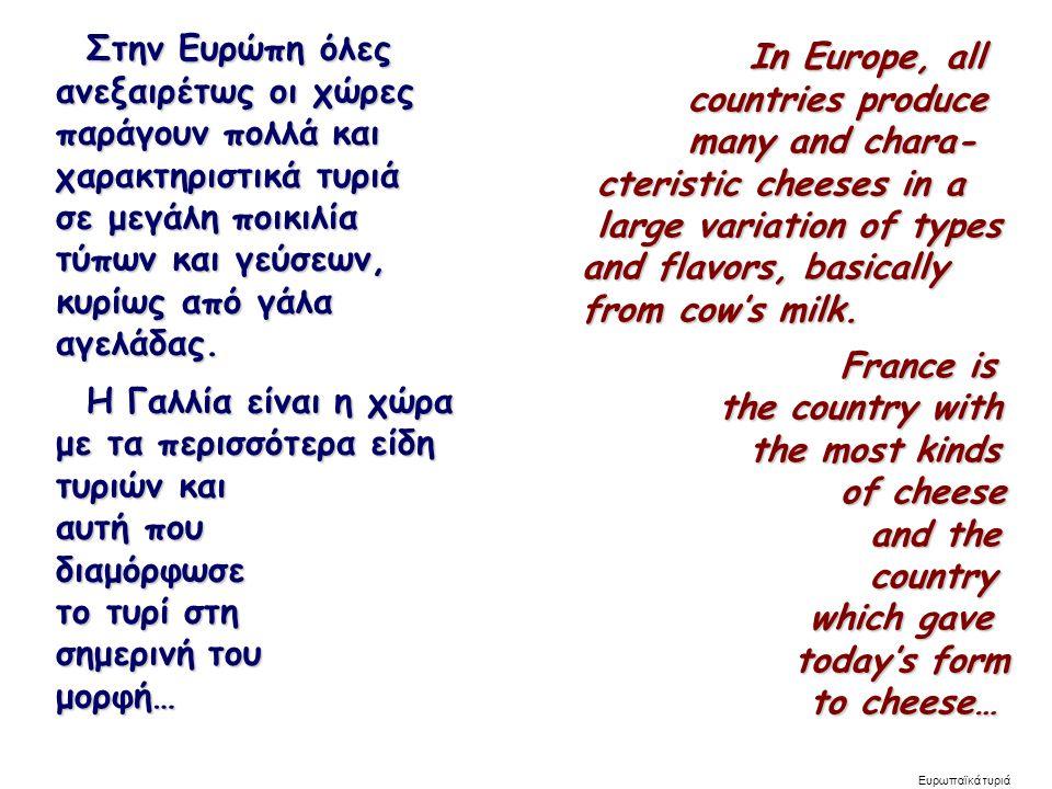 Ευρωπαϊκά τυριά Στην Ευρώπη όλες Στην Ευρώπη όλες ανεξαιρέτως οι χώρες ανεξαιρέτως οι χώρες παράγουν πολλά και παράγουν πολλά και χαρακτηριστικά τυριά χαρακτηριστικά τυριά σε μεγάλη ποικιλία σε μεγάλη ποικιλία τύπων και γεύσεων, τύπων και γεύσεων, κυρίως από γάλα κυρίως από γάλα αγελάδας.