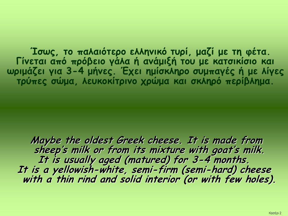 Ίσως, το παλαιότερο ελληνικό τυρί, μαζί με τη φέτα. Γίνεται από πρόβειο γάλα ή ανάμιξή του με κατσικίσιο και ωριμάζει για 3-4 μήνες. Έχει ημίσκληρο συ