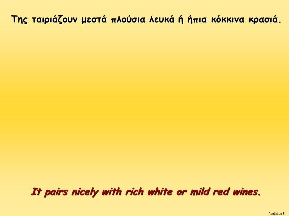 Της ταιριάζουν μεστά πλούσια λευκά ή ήπια κόκκινα κρασιά. Της ταιριάζουν μεστά πλούσια λευκά ή ήπια κόκκινα κρασιά. It pairs nicely with rich white or