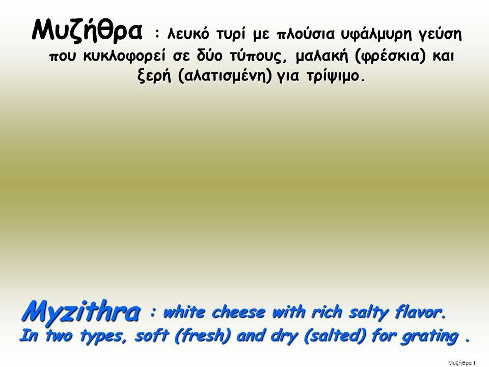: λευκό τυρί με πλούσια υφάλμυρη γεύση που κυκλοφορεί σε δύο τύπους, μαλακή (φρέσκια) και ξερή (αλατισμένη) για τρίψιμο.