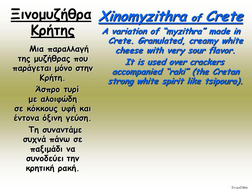 Ξινομυζήθρα Κρήτης Ξινομυζήθρα Κρήτης Μια παραλλαγή της μυζήθρας που παράγεται μόνο στην Κρήτη. Μια παραλλαγή της μυζήθρας που παράγεται μόνο στην Κρή