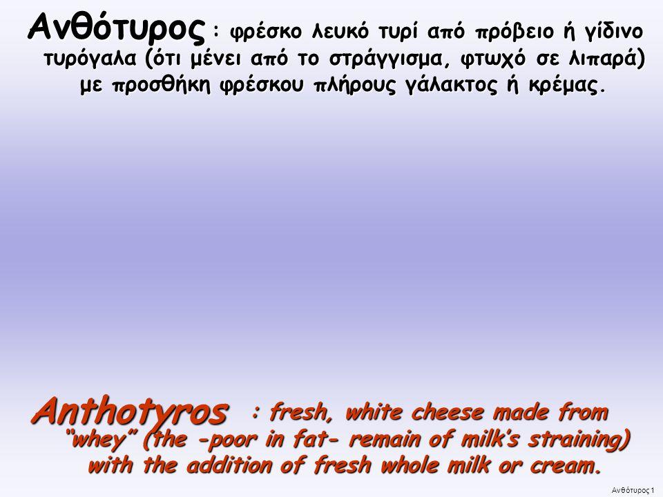 Ανθότυρος 1 : φρέσκο λευκό τυρί από πρόβειο ή γίδινο τυρόγαλα (ότι μένει από το στράγγισμα, φτωχό σε λιπαρά) με προσθήκη φρέσκου πλήρους γάλακτος ή κρέμας.