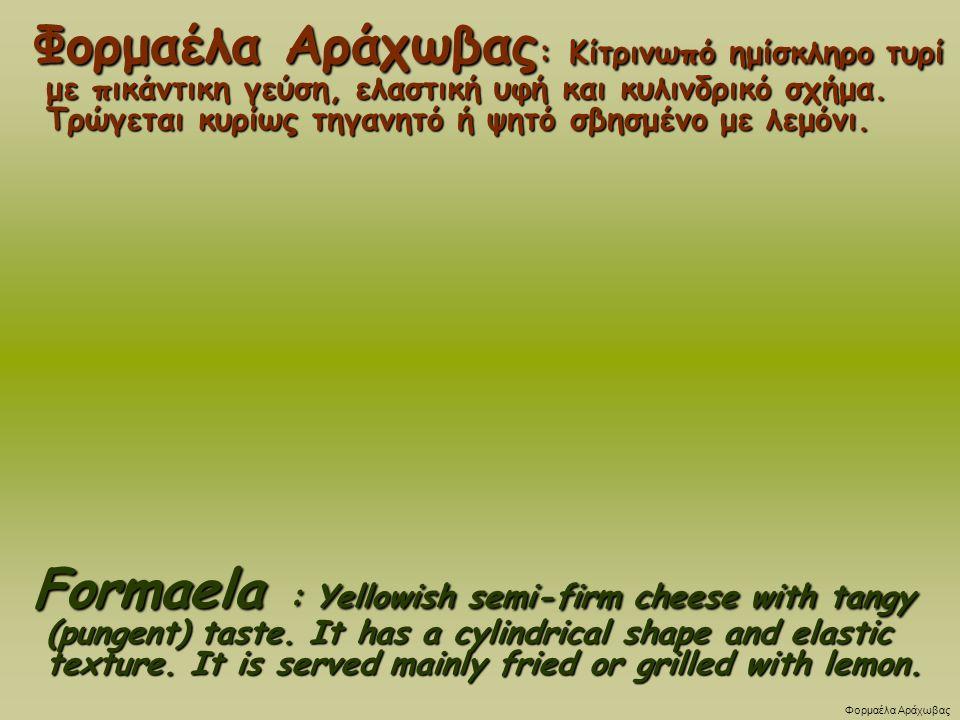 Φορμαέλα Αράχωβας : Κίτρινωπό ημίσκληρο τυρί με πικάντικη γεύση, ελαστική υφή και κυλινδρικό σχήμα.