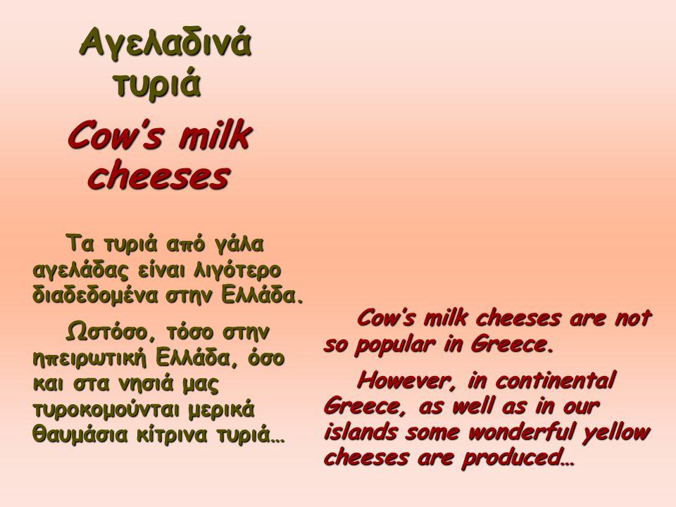 Αγελαδινά τυριά Cow's milk cheeses Τα τυριά από γάλα αγελάδας είναι λιγότερο διαδεδομένα στην Ελλάδα. Τα τυριά από γάλα αγελάδας είναι λιγότερο διαδεδ