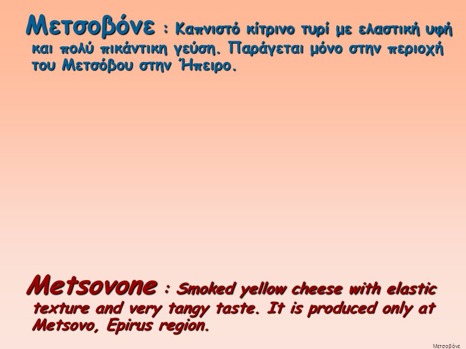 Metsovone : Smoked yellow cheese with elastic texture and very tangy taste. It is produced only at Metsovo, Epirus region. Metsovone : Smoked yellow c