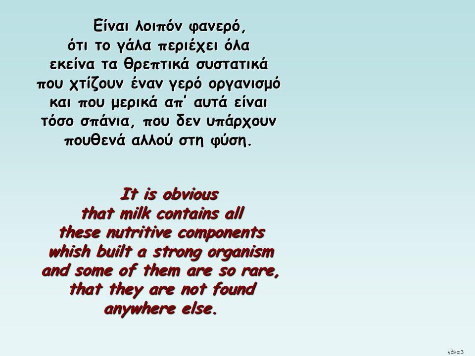 γάλα 3 Είναι λοιπόν φανερό, ότι το γάλα περιέχει όλα εκείνα τα θρεπτικά συστατικά που χτίζουν έναν γερό οργανισμό και που μερικά απ' αυτά είναι τόσο σ