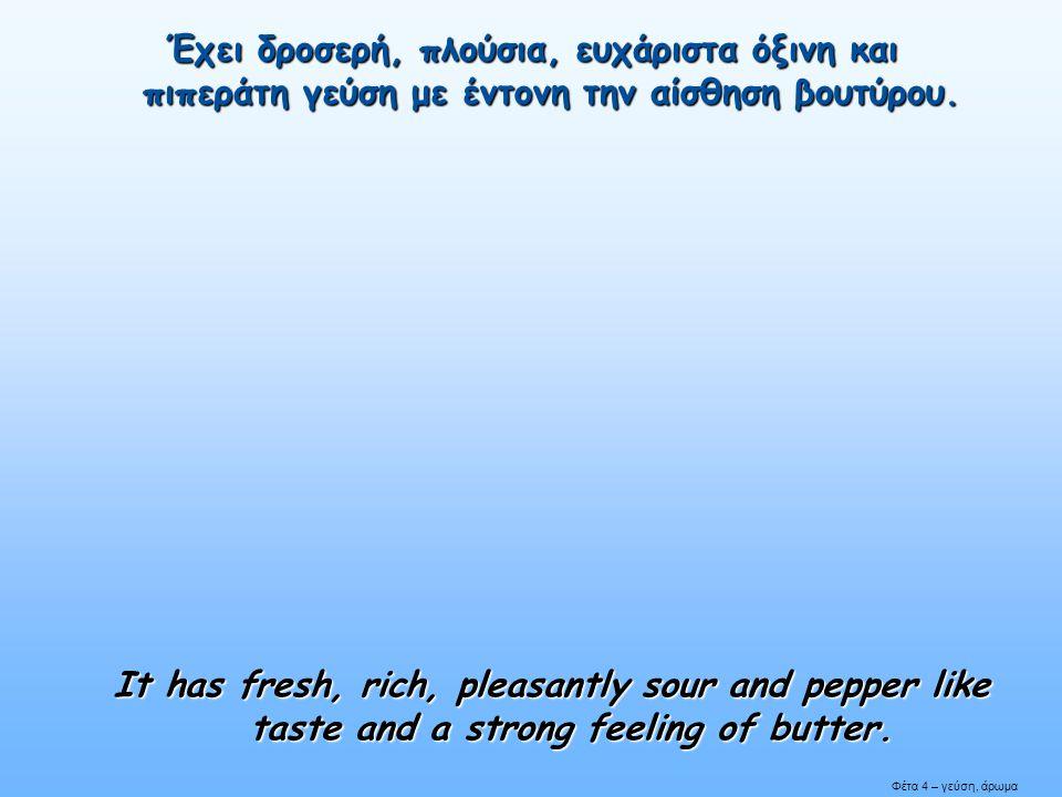Έχει δροσερή, πλούσια, ευχάριστα όξινη και πιπεράτη γεύση με έντονη την αίσθηση βουτύρου. It has fresh, rich, pleasantly sour and pepper like taste an