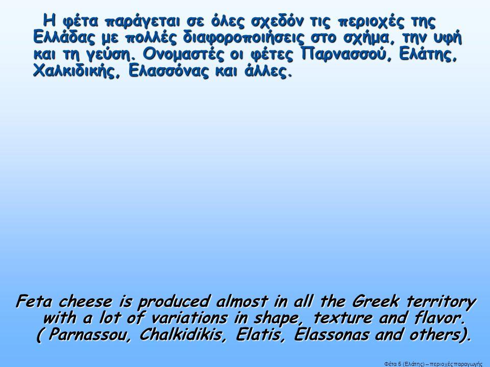 Η φέτα παράγεται σε όλες σχεδόν τις περιοχές της Ελλάδας με πολλές διαφοροποιήσεις στο σχήμα, την υφή και τη γεύση. Ονομαστές οι φέτες Παρνασσού, Ελάτ