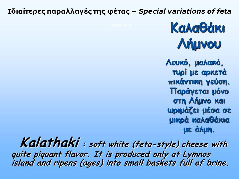Ιδιαίτερες παραλλαγές της φέτας – Special variations of feta Ιδιαίτερες παραλλαγές της φέτας – Special variations of feta Καλαθάκι Λήμνου Καλαθάκι Λήμνου Καλαθάκι Λήμνου Λευκό, μαλακό, τυρί με αρκετά πικάντικη γεύση.
