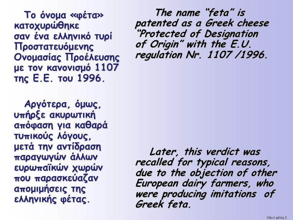 Μάχη φέτας 2 Το όνομα «φέτα» κατοχυρώθηκε σαν ένα ελληνικό τυρί Προστατευόμενης Ονομασίας Προέλευσης με τον κανονισμό 1107 της Ε.Ε. του 1996. Αργότερα