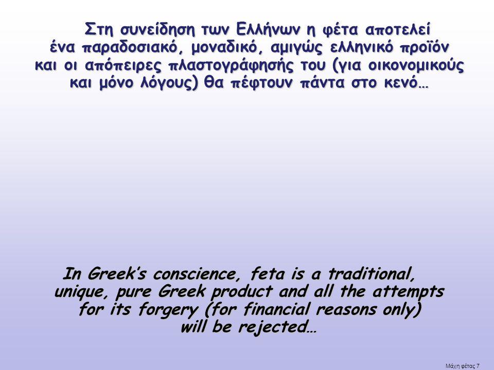 Μάχη φέτας 7 Στη συνείδηση των Ελλήνων η φέτα αποτελεί ένα παραδοσιακό, μοναδικό, αμιγώς ελληνικό προϊόν και οι απόπειρες πλαστογράφησής του (για οικονομικούς και μόνο λόγους) θα πέφτουν πάντα στο κενό… Στη συνείδηση των Ελλήνων η φέτα αποτελεί ένα παραδοσιακό, μοναδικό, αμιγώς ελληνικό προϊόν και οι απόπειρες πλαστογράφησής του (για οικονομικούς και μόνο λόγους) θα πέφτουν πάντα στο κενό… In Greek's conscience, feta is a traditional, unique, pure Greek product and all the attempts for its forgery (for financial reasons only) will be rejected…