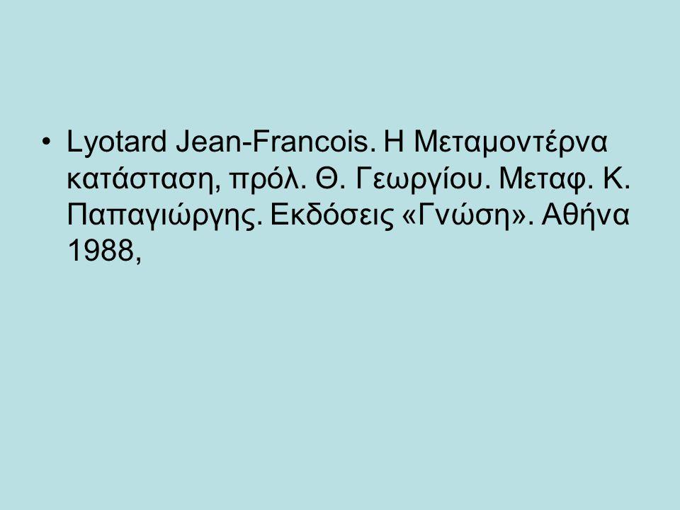 •Lyotard Jean-Francois. H Mεταμοντέρνα κατάσταση, πρόλ. Θ. Γεωργίου. Mεταφ. K. Παπαγιώργης. Eκδόσεις «Γνώση». Aθήνα 1988,