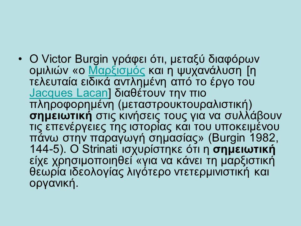 •Ο Victor Burgin γράφει ότι, μεταξύ διαφόρων ομιλιών «ο Μαρξισμός και η ψυχανάλυση [η τελευταία ειδικά αντλημένη από το έργο του Jacques Lacan] διαθέτ