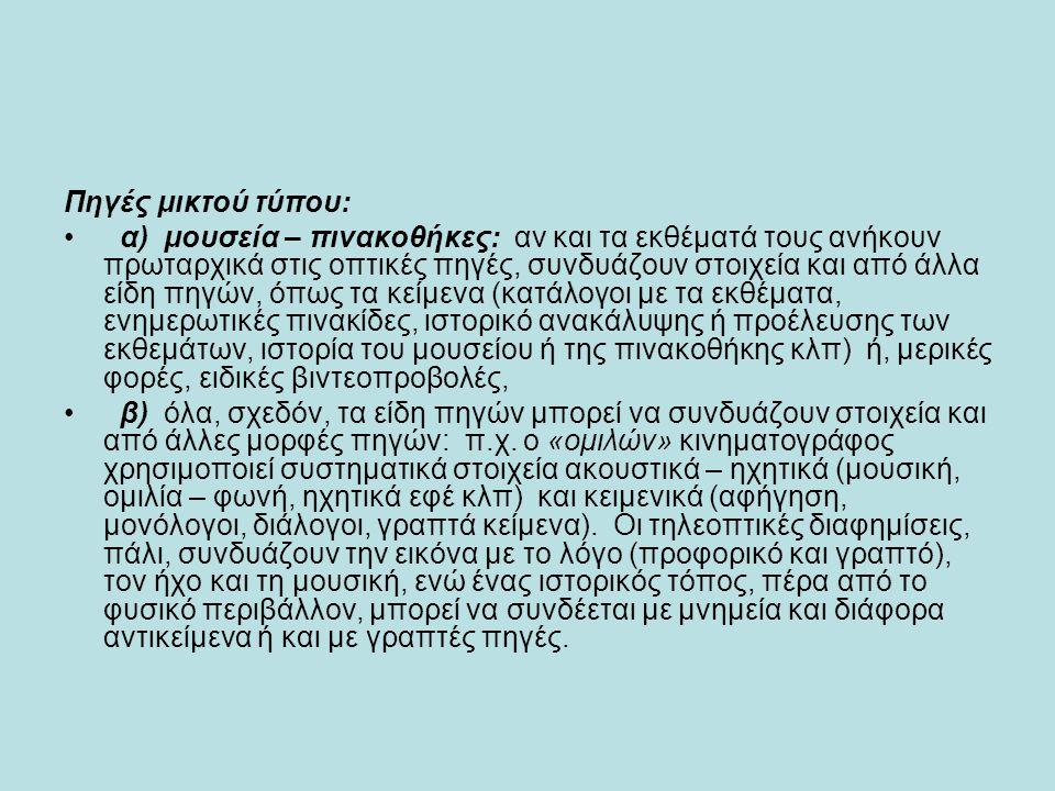 Πηγές μικτού τύπου: • α) μουσεία – πινακοθήκες: αν και τα εκθέματά τους ανήκουν πρωταρχικά στις οπτικές πηγές, συνδυάζουν στοιχεία και από άλλα είδη π