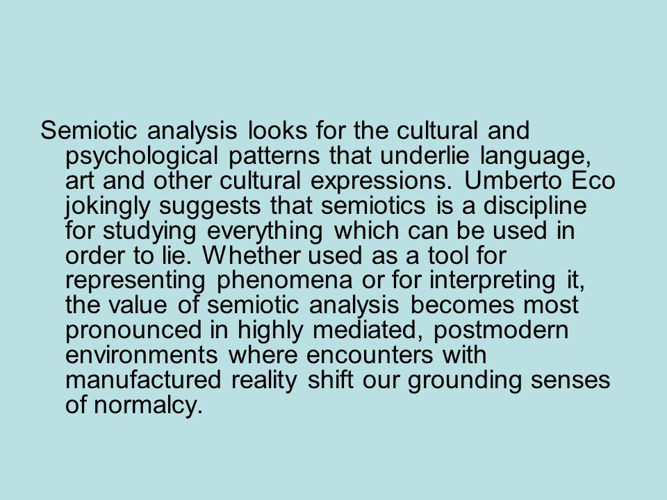 Semiotic analysis looks for the cultural and psychological patterns that underlie language, art and other cultural expressions. Umberto Eco jokingly s