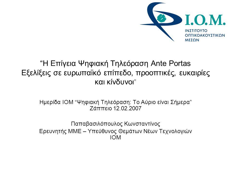 Η Επίγεια Ψηφιακή Τηλεόραση Ante Portas Εξελίξεις σε ευρωπαϊκό επίπεδο, προοπτικές, ευκαιρίες και κίνδυνοι Ημερίδα ΙΟΜ Ψηφιακή Τηλεόραση: Το Αύριο είναι Σήμερα Ζάππειο 12.02.2007 Παπαβασιλόπουλος Κωνσταντίνος Ερευνητής ΜΜΕ – Υπεύθυνος Θεμάτων Νέων Τεχνολογιών ΙΟΜ