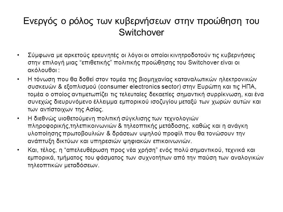Ενεργός ο ρόλος των κυβερνήσεων στην προώθηση του Switchover •Σύμφωνα με αρκετούς ερευνητές οι λόγοι οι οποίοι κινητροδοτούν τις κυβερνήσεις στην επιλογή μιας επιθετικής πολιτικής προώθησης του Switchover είναι οι ακόλουθοι : •Η τόνωση που θα δοθεί στον τομέα της βιομηχανίας καταναλωτικών ηλεκτρονικών συσκευών & εξοπλισμού (consumer electronics sector) στην Ευρώπη και τις ΗΠΑ, τομέα ο οποίος αντιμετωπίζει τις τελευταίες δεκαετίες σημαντική συρρίκνωση, και ένα συνεχώς διευρυνόμενο έλλειμμα εμπορικού ισοζυγίου μεταξύ των χωρών αυτών και των αντίστοιχων της Ασίας.