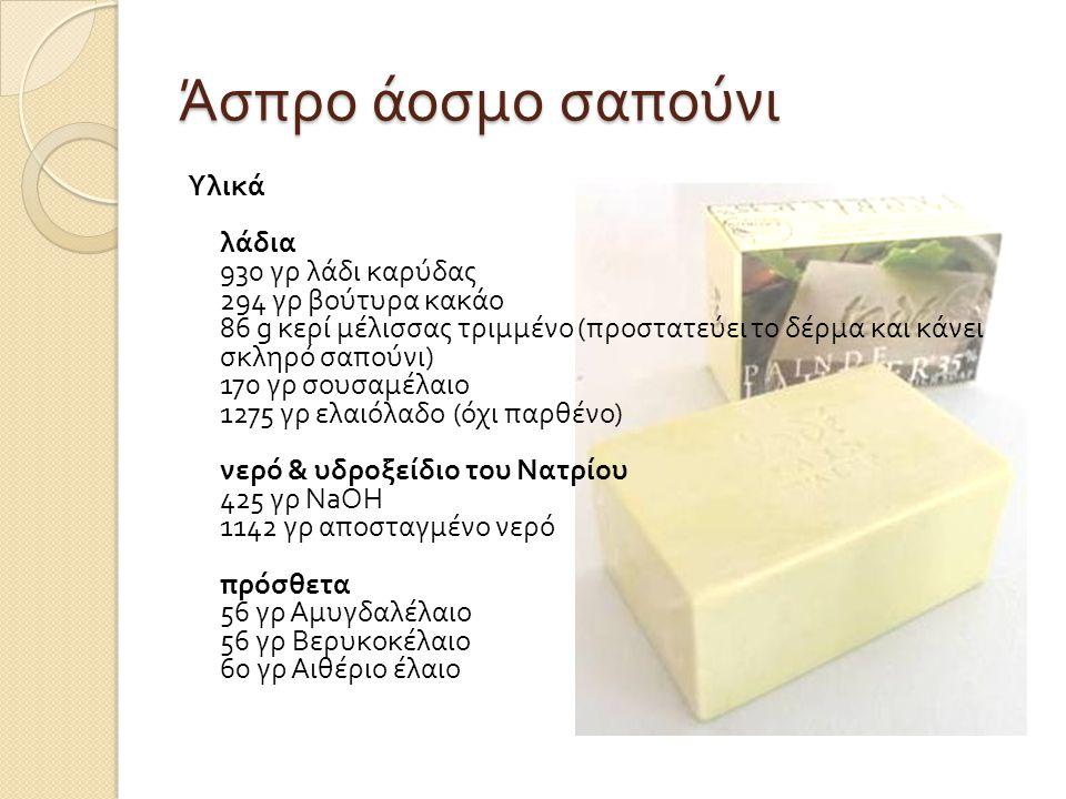 Άσπρο άοσμο σαπούνι Υλικά λάδια 930 γρ λάδι καρύδας 294 γρ βούτυρα κακάο 86 g κερί μέλισσας τριμμένο ( προστατεύει το δέρμα και κάνει σκληρό σαπούνι ) 170 γρ σουσαμέλαιο 1275 γρ ελαιόλαδο ( όχι παρθένο ) νερό & υδροξείδιο του Νατρίου 425 γρ NaOH 1142 γρ αποσταγμένο νερό πρόσθετα 56 γρ Αμυγδαλέλαιο 56 γρ Βερυκοκέλαιο 60 γρ Αιθέριο έλαιο