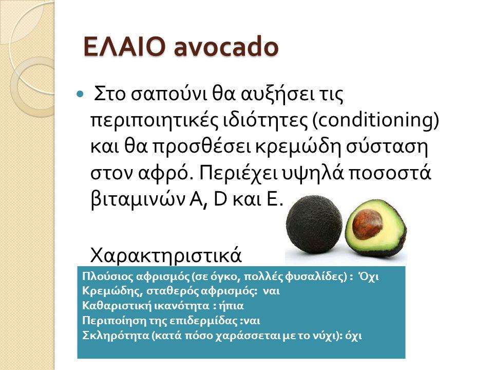 ΕΛΑΙΟ avocado  Στο σαπούνι θα αυξήσει τις περιποιητικές ιδιότητες (conditioning) και θα προσθέσει κρεμώδη σύσταση στον αφρό.