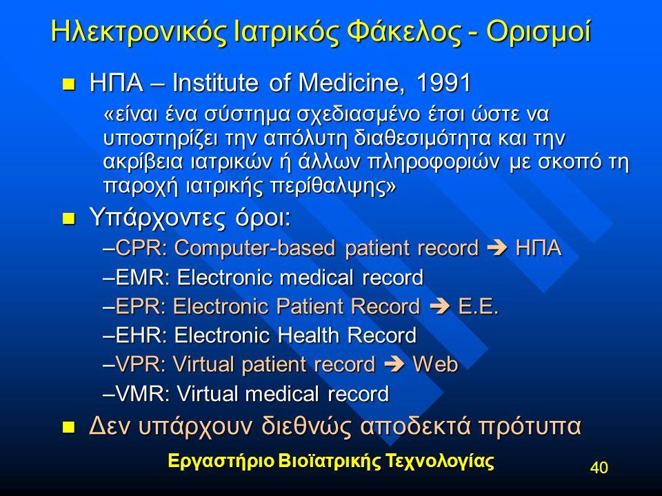 Εργαστήριο Βιοϊατρικής Τεχνολογίας 40 Ηλεκτρονικός Ιατρικός Φάκελος - Ορισμοί n ΗΠΑ – Institute of Medicine, 1991 «είναι ένα σύστημα σχεδιασμένο έτσι
