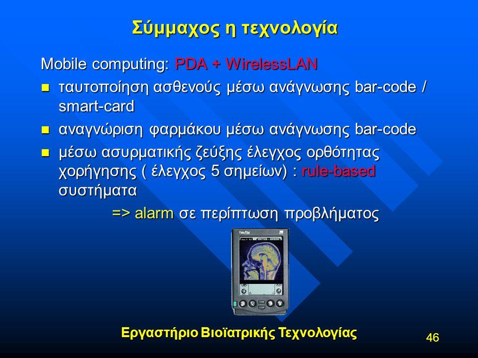 Εργαστήριο Βιοϊατρικής Τεχνολογίας 46 Σύμμαχος η τεχνολογία Mobile computing: PDA + WirelessLAN n ταυτοποίηση ασθενούς μέσω ανάγνωσης bar-code / smart