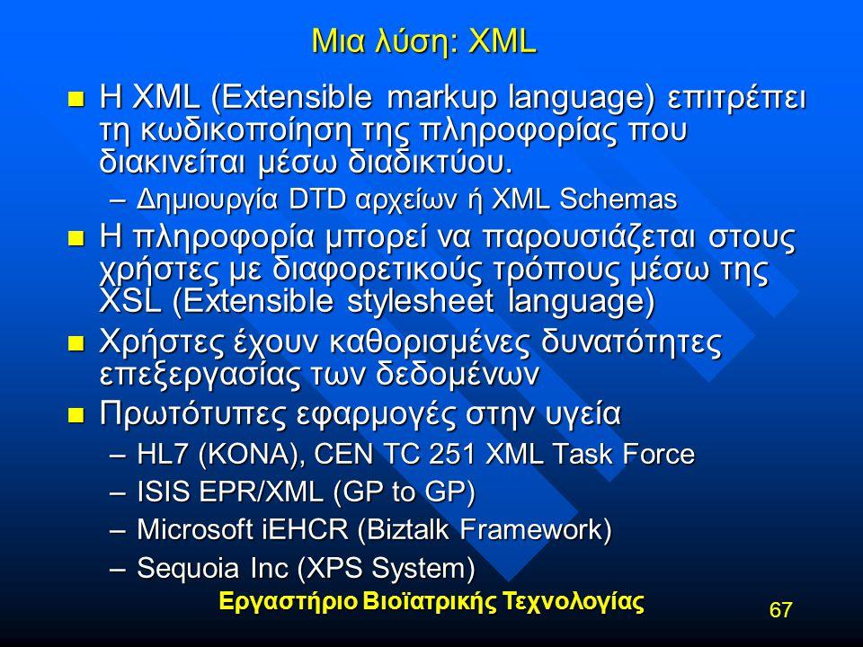 Εργαστήριο Βιοϊατρικής Τεχνολογίας 67 Μια λύση: XML n H XML (Extensible markup language) επιτρέπει τη κωδικοποίηση της πληροφορίας που διακινείται μέσ