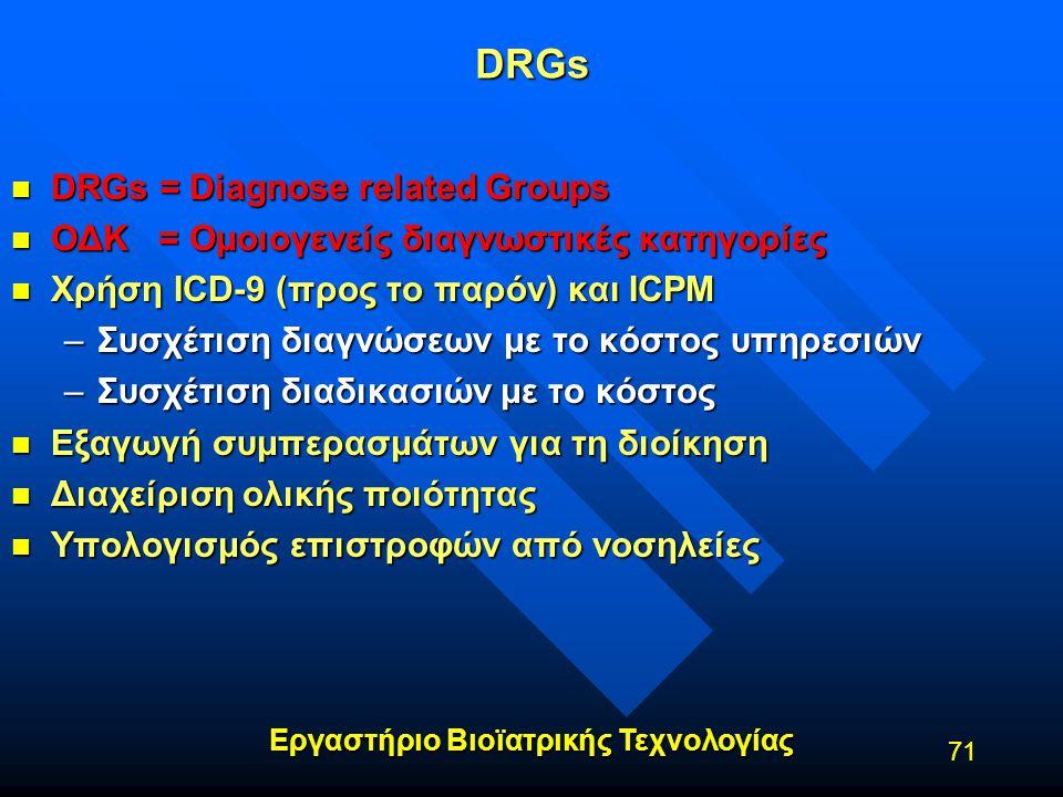 Εργαστήριο Βιοϊατρικής Τεχνολογίας 71 DRGs n DRGs = Diagnose related Groups n ΟΔΚ = Ομοιογενείς διαγνωστικές κατηγορίες n Χρήση ICD-9 (προς το παρόν)