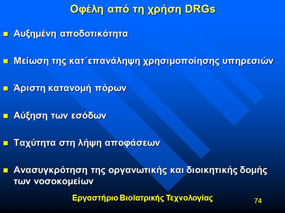Εργαστήριο Βιοϊατρικής Τεχνολογίας 74 Οφέλη από τη χρήση DRGs n Αυξημένη αποδοτικότητα n Μείωση της κατ΄επανάληψη χρησιμοποίησης υπηρεσιών n Άριστη κα