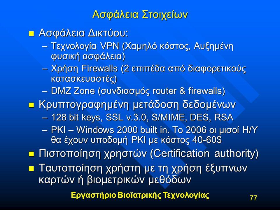 Εργαστήριο Βιοϊατρικής Τεχνολογίας 77 Ασφάλεια Στοιχείων n Ασφάλεια Δικτύου: –Τεχνολογία VPN (Χαμηλό κόστος, Αυξημένη φυσική ασφάλεια) –Χρήση Firewall