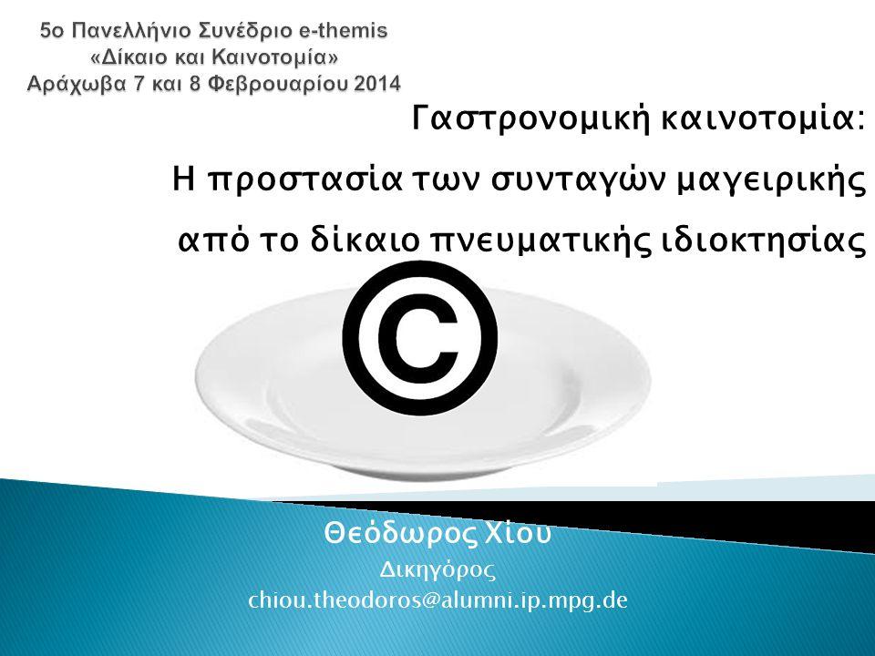 Θεόδωρος Χίου Δικηγόρος chiou.theodoros@alumni.ip.mpg.de Γαστρονομική καινοτομία: Η προστασία των συνταγών μαγειρικής από το δίκαιο πνευματικής ιδιοκτησίας